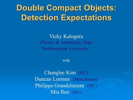 Double Compact Objects: Detection Expectations Vicky Kalogera Physics & Astronomy Dept Northwestern University with Chunglee Kim (NU) Duncan Lorimer (Manchester)
