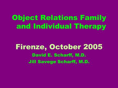 Object Relations Family and Individual Therapy Firenze, October 2005 David E. Scharff, M.D. Jill Savege Scharff, M.D.