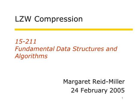 1 15-211 Fundamental Data Structures and Algorithms Margaret Reid-Miller 24 February 2005 LZW Compression.