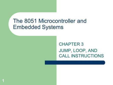 1 The 8051 Microcontroller and Embedded Systems CHAPTER 3 JUMP, LOOP, AND CALL INSTRUCTIONS.