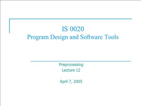  2003 Prentice Hall, Inc. All rights reserved. 1 IS 0020 Program Design and Software Tools Preprocessing Lecture 12 April 7, 2005.