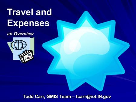 Travel and Expenses an Overview Todd Carr, GMIS Team –