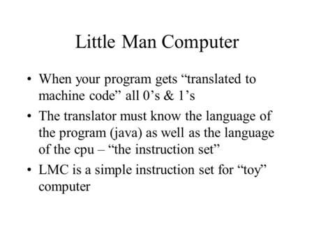 "Little Man Computer When your program gets ""translated to machine code"" all 0's & 1's The translator must know the language of the program (java) as well."