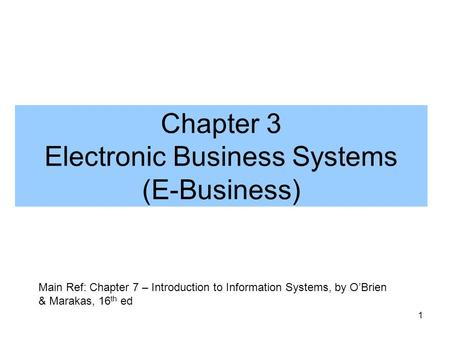 1 Chapter 3 Electronic Business Systems (E-Business) Main Ref: Chapter 7 – Introduction to Information Systems, by O'Brien & Marakas, 16 th ed.