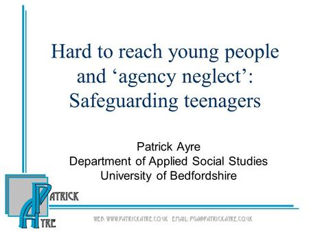 Hard to reach young people and 'agency neglect': Safeguarding teenagers Patrick Ayre Department of Applied Social Studies University of Bedfordshire.