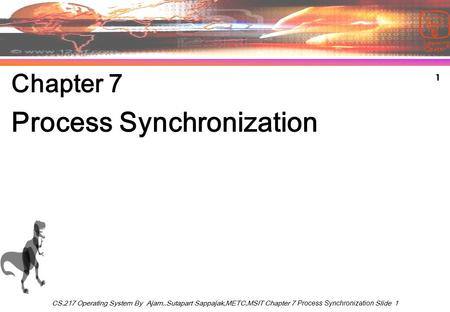 1 CS.217 Operating System By Ajarn..Sutapart Sappajak,METC,MSIT Chapter 7 Process Synchronization Slide 1 Chapter 7 Process Synchronization.