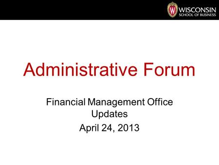 Administrative Forum Financial Management Office Updates April 24, 2013.