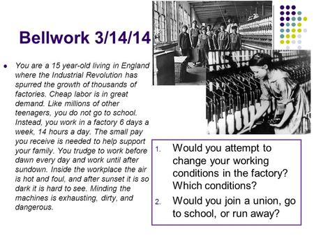 Bellwork 3/14/14 You are a 15 year-old living in England where the Industrial Revolution has spurred the growth of thousands of factories. Cheap labor.