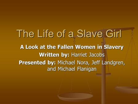 The Life of a Slave Girl A Look at the Fallen Women in Slavery Written by: Harriet Jacobs Presented by: Michael Nora, Jeff Landgren, and Michael Flanigan.
