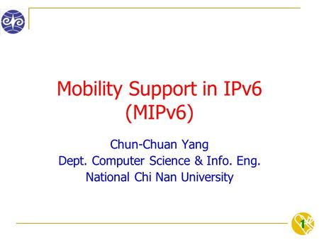 1 Mobility Support in IPv6 (MIPv6) Chun-Chuan Yang Dept. Computer Science & Info. Eng. National Chi Nan University.