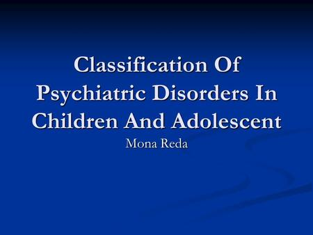 Classification Of Psychiatric Disorders In Children And Adolescent Mona Reda.