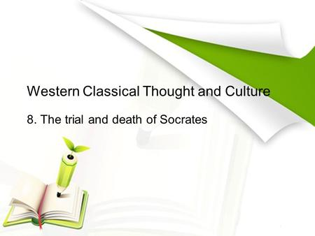Western Classical Thought and Culture 8. The trial and death of Socrates.