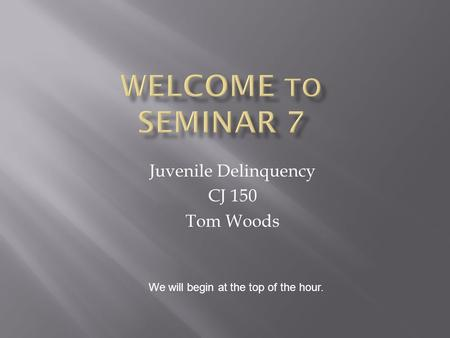 Juvenile Delinquency CJ 150 Tom Woods We will begin at the top of the hour.