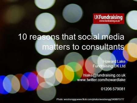 © 2010 Fundraising UK Ltd www.fundraising.co.uk Photo: weishenggg www.flickr.com/photos/weishengg/3406975777 10 reasons that social media matters to consultants.
