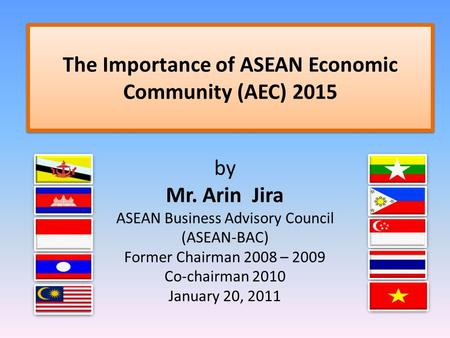 The Importance of ASEAN Economic Community (AEC) 2015 by Mr. Arin Jira ASEAN Business Advisory Council (ASEAN-BAC) Former Chairman 2008 – 2009 Co-chairman.