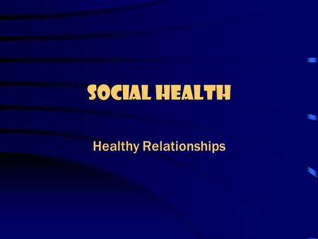 Social Health Healthy Relationships Relationship: a bond or connection that you have with another person.