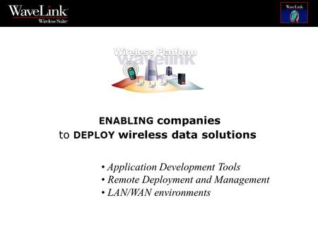 ENABLING companies to DEPLOY wireless data solutions Application Development Tools Remote Deployment and Management LAN/WAN environments.