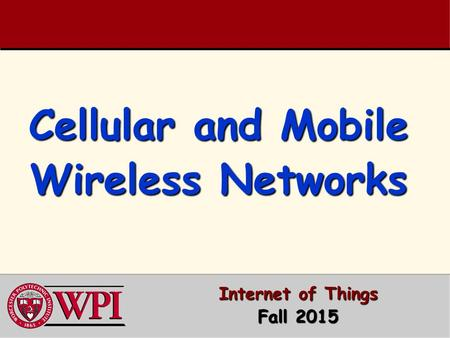 Cellular and Mobile Wireless Networks Internet of Things Fall 2015.