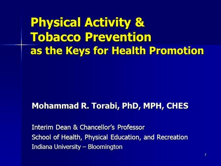 1 Physical Activity & Tobacco Prevention as the Keys for Health Promotion Mohammad R. Torabi, PhD, MPH, CHES Interim Dean & Chancellor's Professor School.