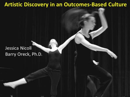 Artistic Discovery in an Outcomes-Based Culture Jessica Nicoll Barry Oreck, Ph.D.