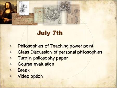 July 7th Philosophies of Teaching power point Class Discussion of personal philosophies Turn in philosophy paper Course evaluation Break Video option Philosophies.