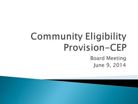 Board Meeting June 9, 2014. .What is Community Eligibility Provision? CEP.