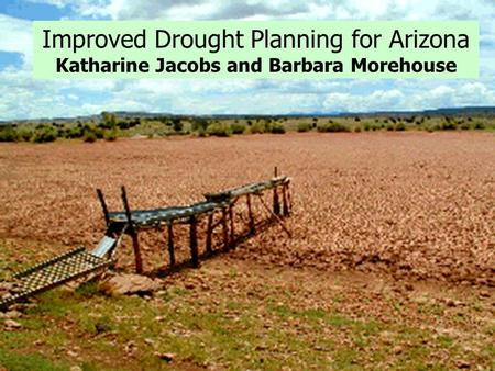 Improved Drought Planning for Arizona Katharine Jacobs and Barbara Morehouse.