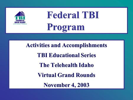Activities and Accomplishments TBI Educational Series The Telehealth Idaho Virtual Grand Rounds November 4, 2003 Federal TBI Program.