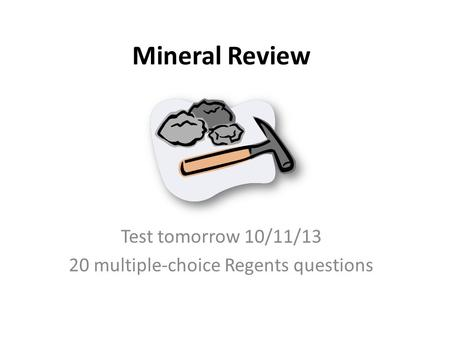 Mineral Review Test tomorrow 10/11/13 20 multiple-choice Regents questions.