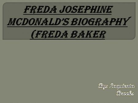 Freda Josephine McDonald was born in St.Louis, Missouri, on June 3, 1906. Carrie McDonald, Freda mother a washerwoman and her father vaudeville drummer.