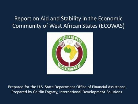 Report on Aid and Stability in the Economic Community of West African States (ECOWAS) Prepared for the U.S. State Department Office of Financial Assistance.