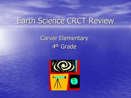 Earth Science CRCT Review Carver Elementary 4 th Grade.