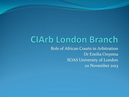 Role of African Courts in Arbitration Dr Emilia Onyema SOAS University of London 20 November 2013.