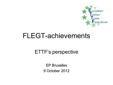 FLEGT-achievements ETTF's perspective EP Bruxelles 9 October 2012.
