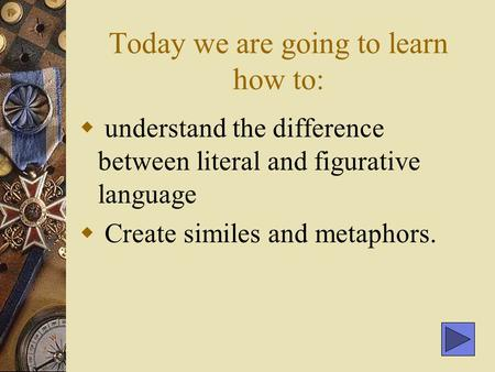 Today we are going to learn how to:  understand the difference between literal and figurative language  Create similes and metaphors.