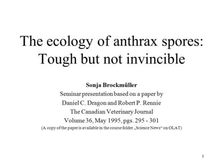 1 The ecology of anthrax spores: Tough but not invincible Sonja Brockmüller Seminar presentation based on a paper by Daniel C. Dragon and Robert P. Rennie.