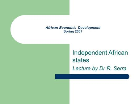 African Economic Development Spring 2007 Independent African states Lecture by Dr R. Serra.