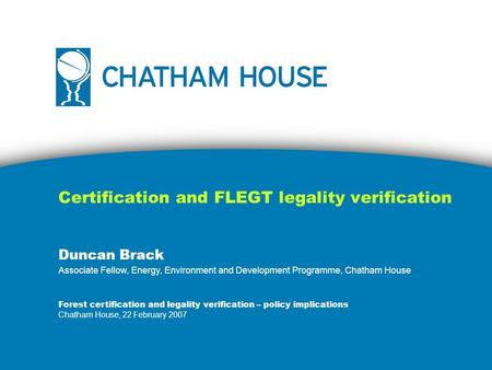 Certification and FLEGT legality verification Duncan Brack Associate Fellow, Energy, Environment and Development Programme, Chatham House Forest certification.