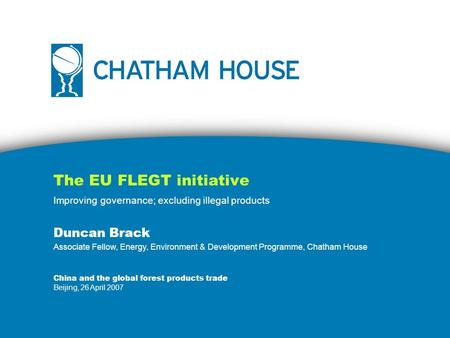 The EU FLEGT initiative Improving governance; excluding illegal products Duncan Brack Associate Fellow, Energy, Environment & Development Programme, Chatham.