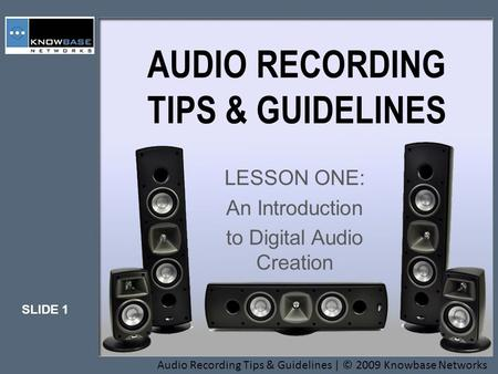 SLIDE 1 Audio Recording Tips & Guidelines | © 2009 Knowbase Networks AUDIO RECORDING TIPS & GUIDELINES LESSON ONE: An Introduction to Digital Audio Creation.