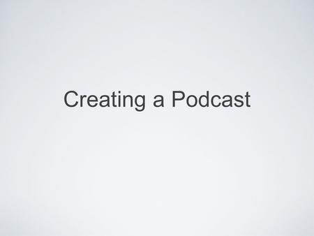Creating a Podcast. What is a podcast? A podcast is a media file that is shared over the Internet that can be played on mobile devices i.e. iPods or MP3.