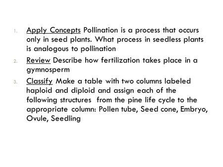 1. Apply Concepts Pollination is a process that occurs only in seed plants. What process in seedless plants is analogous to pollination 2. Review Describe.