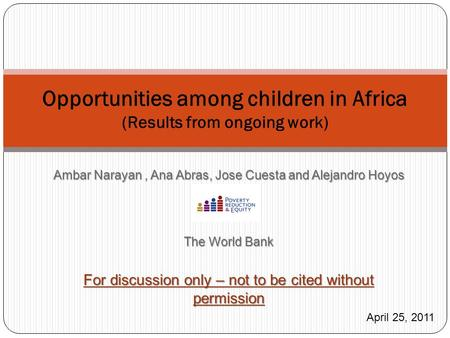 Opportunities among children in Africa (Results from ongoing work) April 25, 2011 Ambar Narayan, Ana Abras, Jose Cuesta and Alejandro Hoyos The World Bank.
