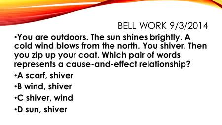 BELL WORK 9/3/2014 You are outdoors. The sun shines brightly. A cold wind blows from the north. You shiver. Then you zip up your coat. Which pair of words.