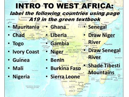 INTRO TO WEST AFRICA: label the following countries using page A19 in the green textbook Mauritania Chad Togo Ivory Coast Guinea Mali Nigeria Ghana Liberia.