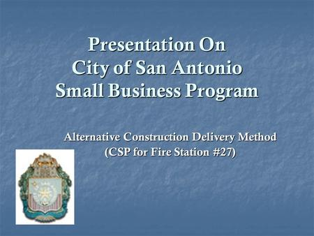 Presentation On City of San Antonio Small Business Program Alternative Construction Delivery Method (CSP for Fire Station #27)