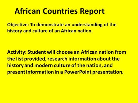 African Countries Report Objective: To demonstrate an understanding of the history and culture of an African nation. Activity: Student will choose an African.