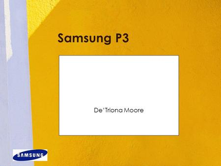 Samsung P3 De'Triona Moore. Overview sleek and sturdy design with a gorgeous full-color touch screen and fun interface; it includes a boatload of features.