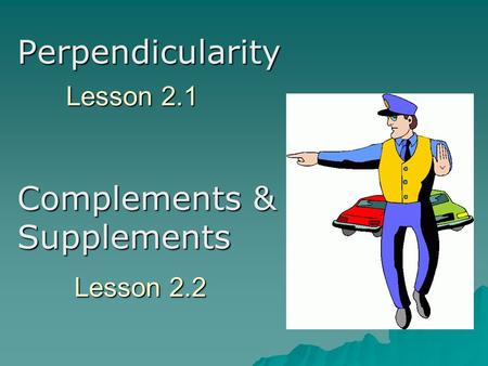 Lesson 2.1 Perpendicularity Complements & Supplements Lesson 2.2.