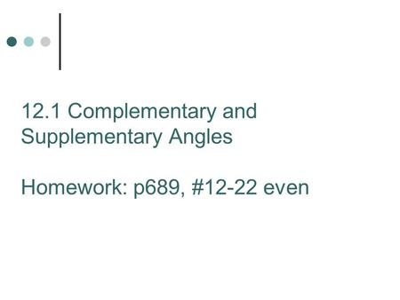 12.1 Complementary and Supplementary Angles Homework: p689, #12-22 even.